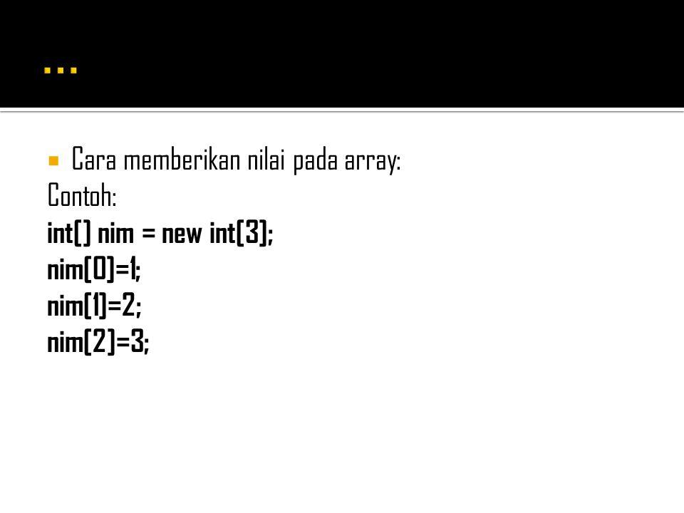 ... Cara memberikan nilai pada array: Contoh: int[] nim = new int[3];